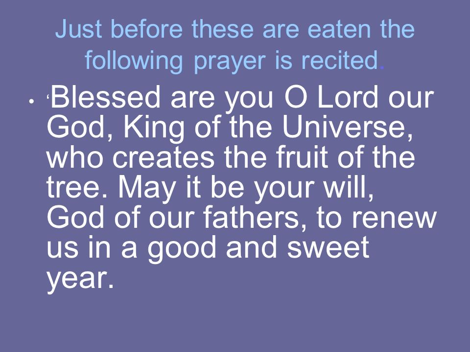 Just before these are eaten the following prayer is recited. Blessed are you O Lord our God, King of the Universe, who creates the fruit of the tree.
