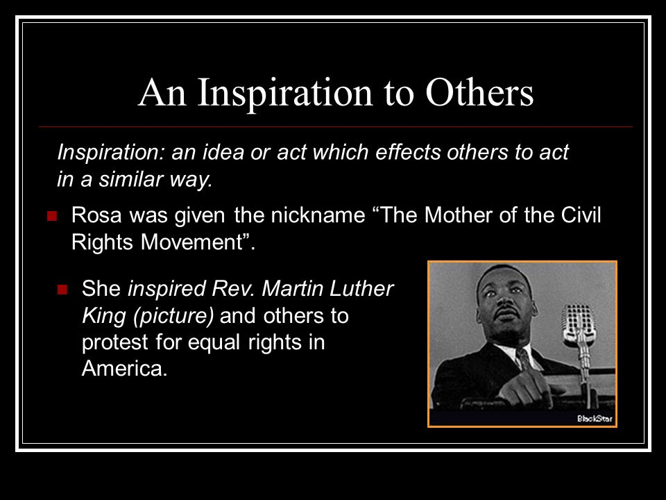 An Inspiration to Others Rosa was given the nickname The Mother of the Civil Rights Movement. Inspiration: an idea or act which effects others to act