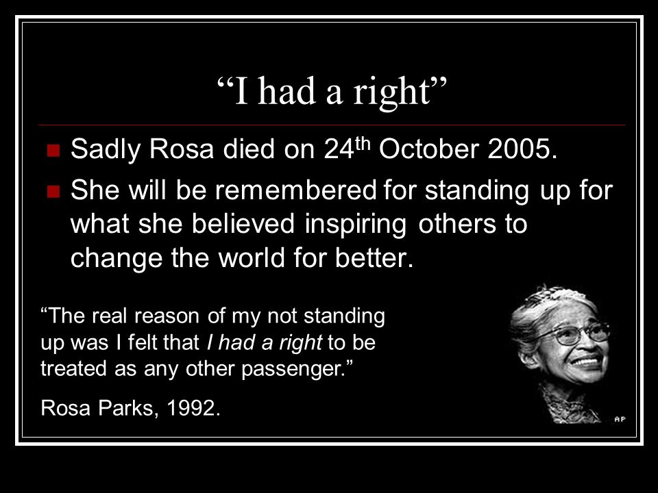 I had a right Sadly Rosa died on 24 th October 2005. She will be remembered for standing up for what she believed inspiring others to change the world