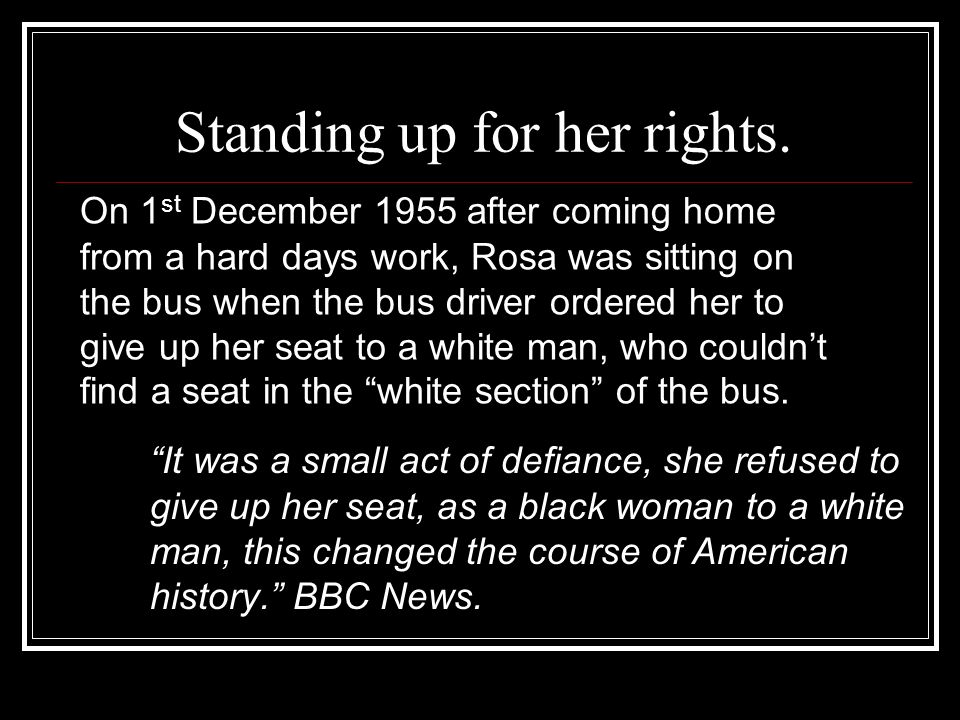 Standing up for her rights. It was a small act of defiance, she refused to give up her seat, as a black woman to a white man, this changed the course