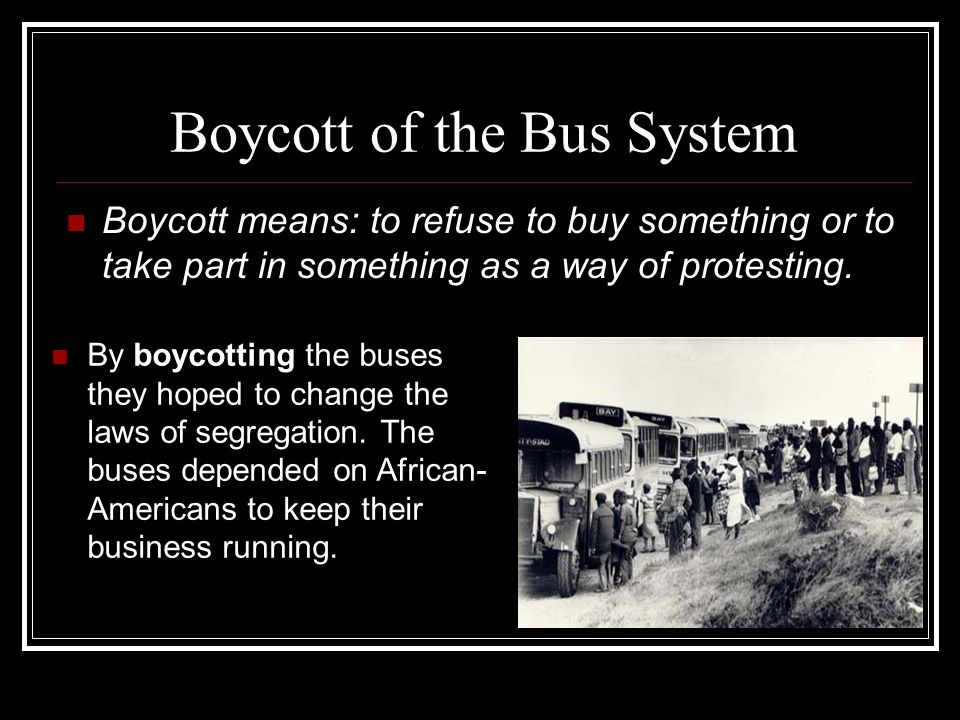 Boycott of the Bus System Boycott means: to refuse to buy something or to take part in something as a way of protesting. By boycotting the buses they