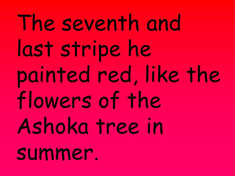 The seventh and last stripe he painted red, like the flowers of the Ashoka tree in summer.