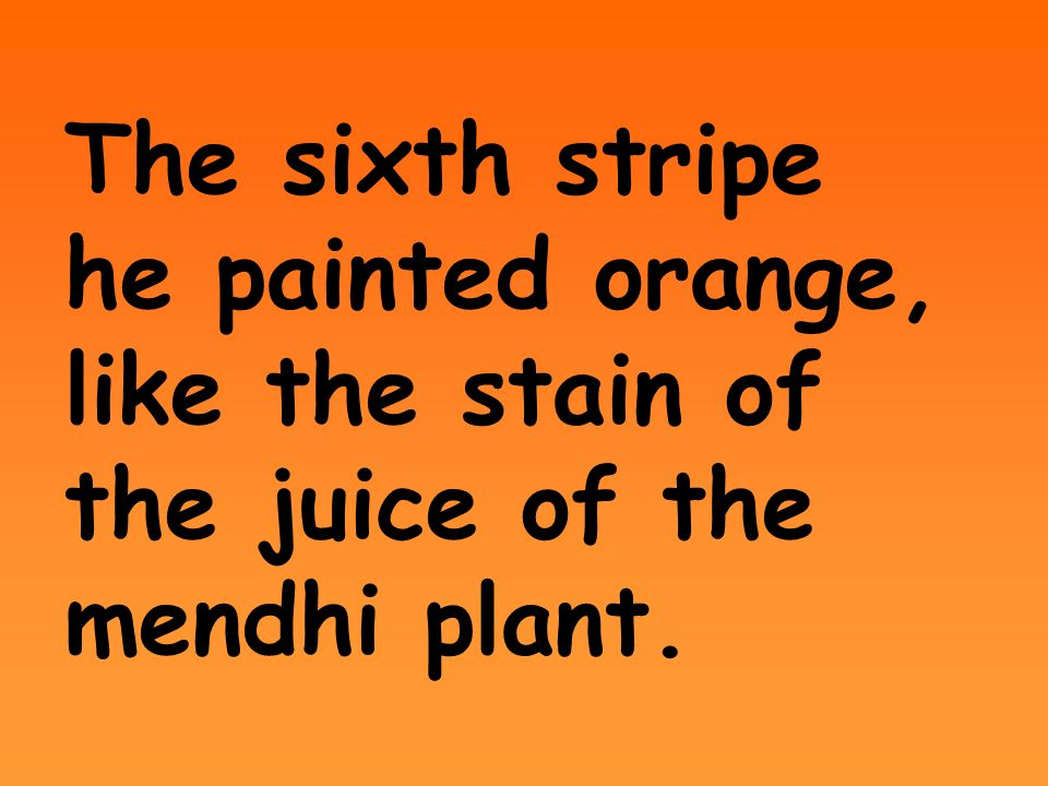The sixth stripe he painted orange, like the stain of the juice of the mendhi plant.