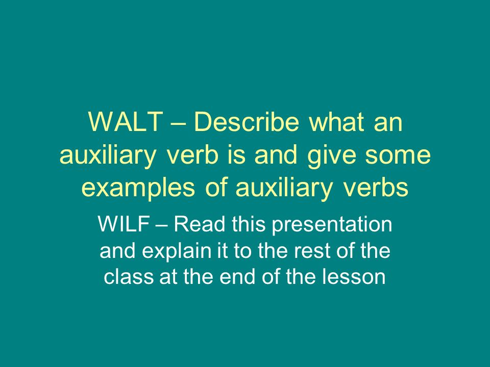 WALT – Describe what an auxiliary verb is and give some examples of auxiliary verbs WILF – Read this presentation and explain it to the rest of the cl