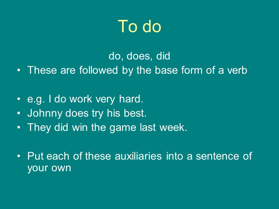 To do do, does, did These are followed by the base form of a verb e.g. I do work very hard. Johnny does try his best. They did win the game last week.