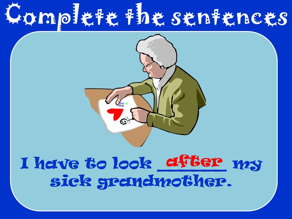 Complete the sentences I have to look ______ my sick grandmother. after