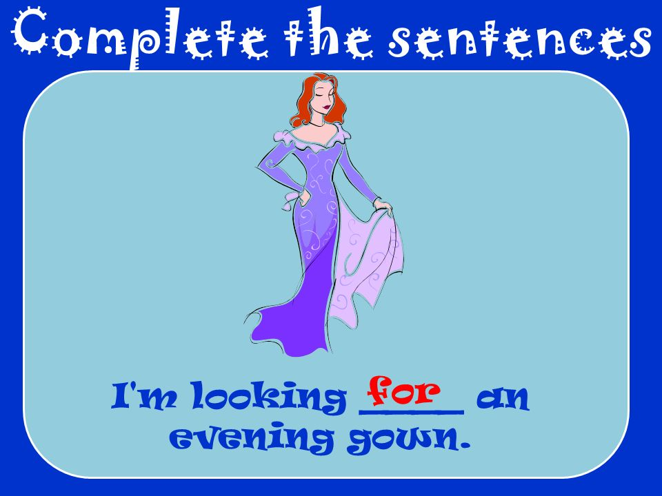 Complete the sentences I'm looking ____ an evening gown. for