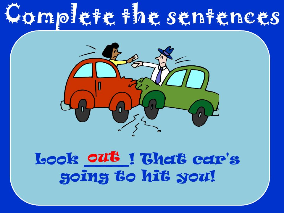 Complete the sentences Look ____! That car's going to hit you! out