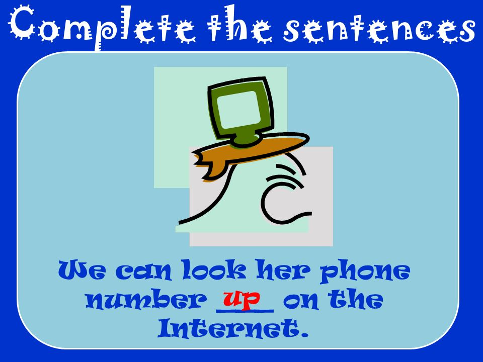 Complete the sentences We can look her phone number ___ on the Internet. up