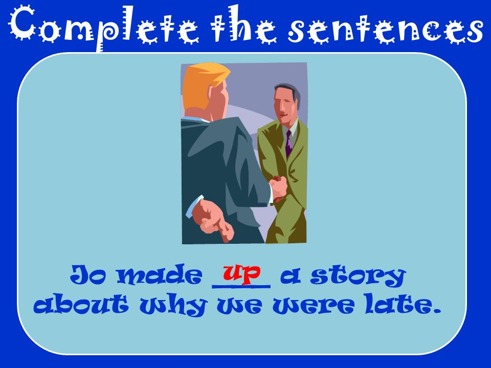 Complete the sentences Jo made ___ a story about why we were late. up