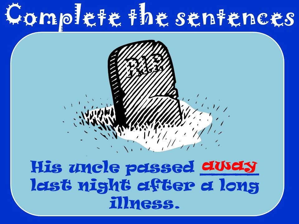 Complete the sentences His uncle passed _____ last night after a long illness. away