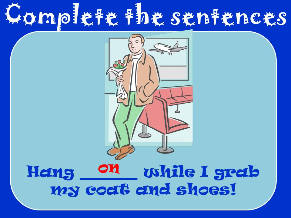 Complete the sentences Hang _____ while I grab my coat and shoes! on
