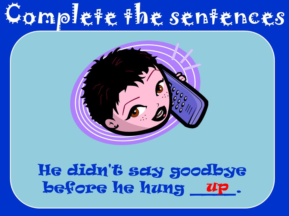 Complete the sentences He didn t say goodbye before he hung ____. up