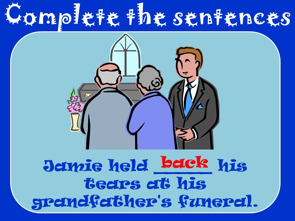 Complete the sentences Jamie held _____ his tears at his grandfather's funeral. back