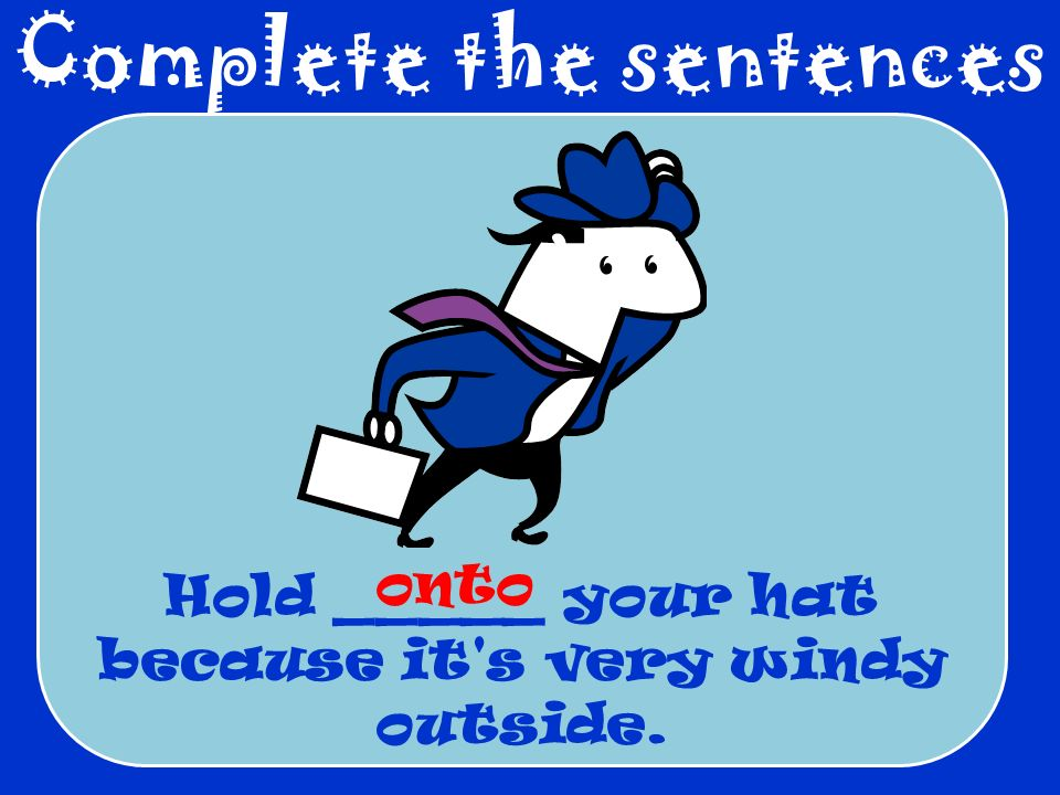Complete the sentences Hold _____ your hat because it s very windy outside. onto