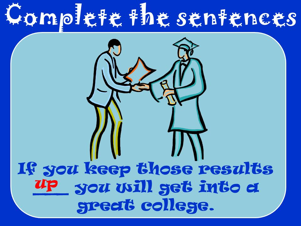 Complete the sentences If you keep those results ___ you will get into a great college. up