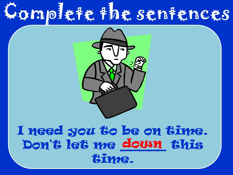 Complete the sentences I need you to be on time. Don t let me _____ this time. down