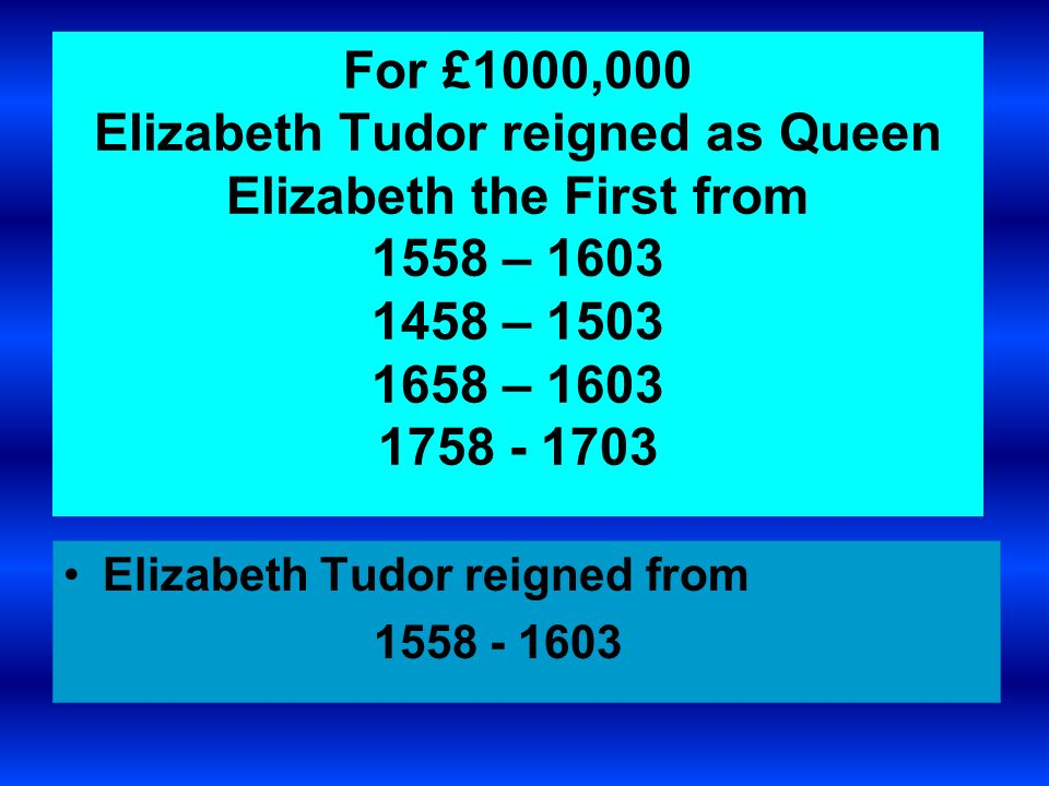 For £1000,000 Elizabeth Tudor reigned as Queen Elizabeth the First from 1558 – 1603 1458 – 1503 1658 – 1603 1758 - 1703 Elizabeth Tudor reigned from 1558 - 1603