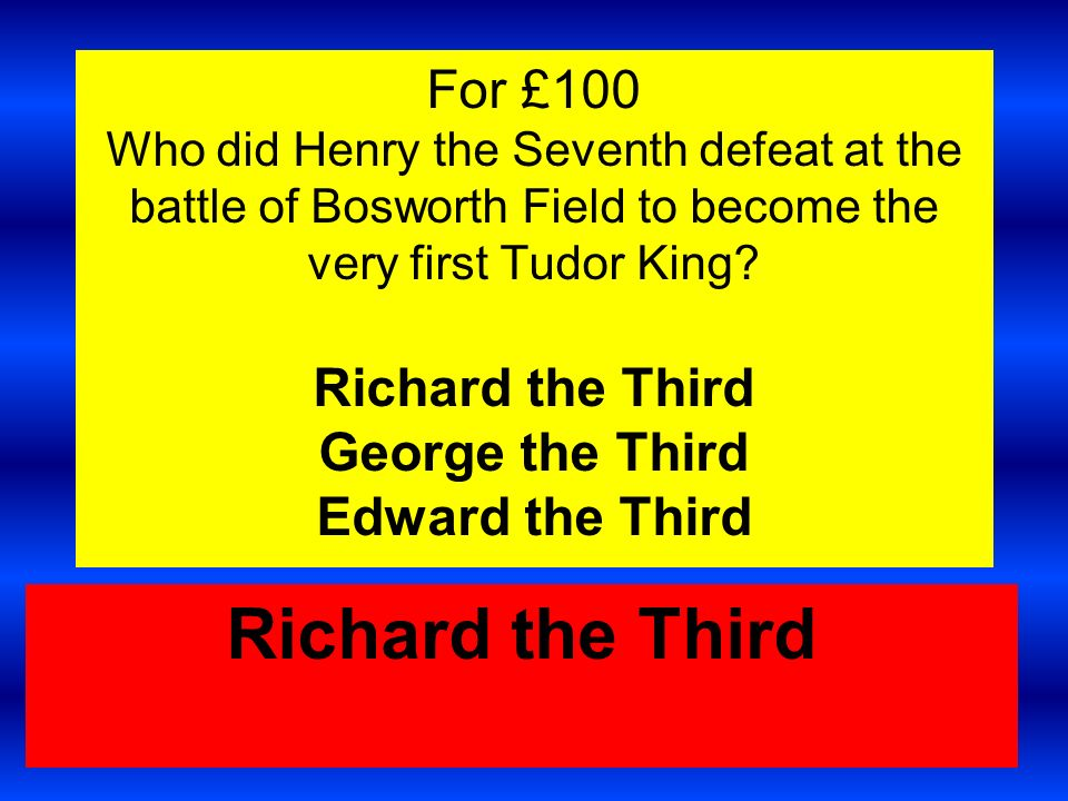 For £250 Why didnt Henry 7 th ever eat chips.1. He didnt like them.