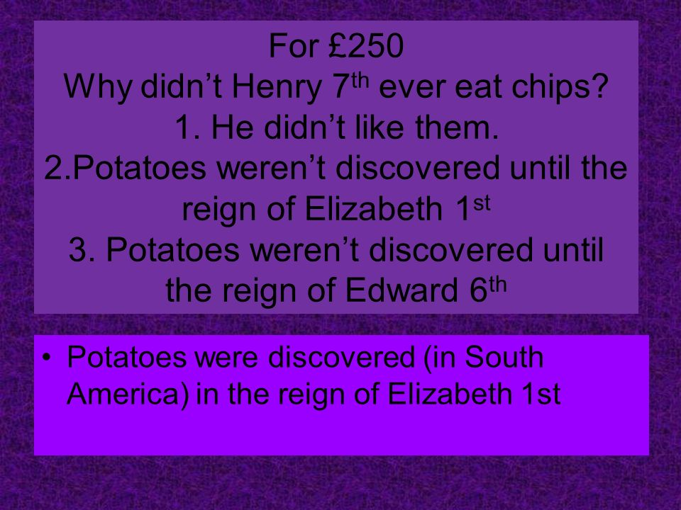 For £250 Why didnt Henry 7 th ever eat chips. 1. He didnt like them.