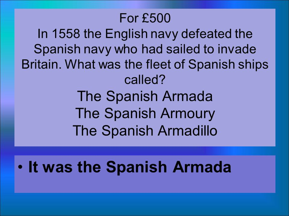 For £500 In 1558 the English navy defeated the Spanish navy who had sailed to invade Britain.