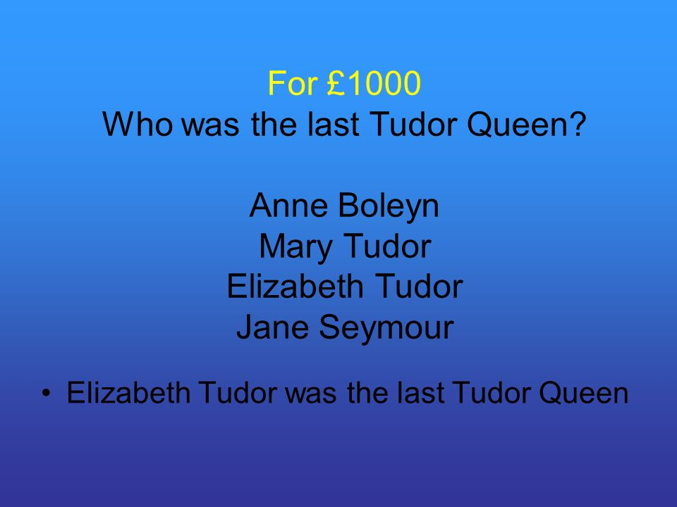 For £1000 Who was the last Tudor Queen.