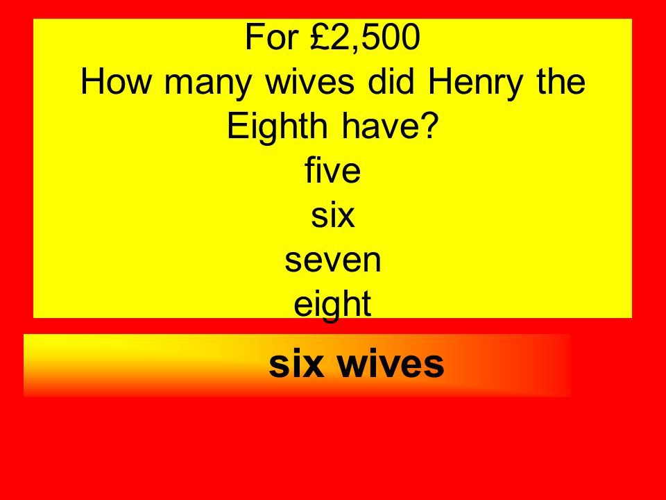 For £2,500 How many wives did Henry the Eighth have? five six seven eight six wives
