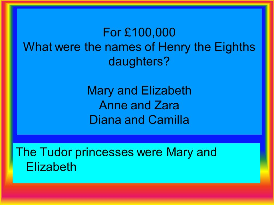 For £100,000 What were the names of Henry the Eighths daughters.