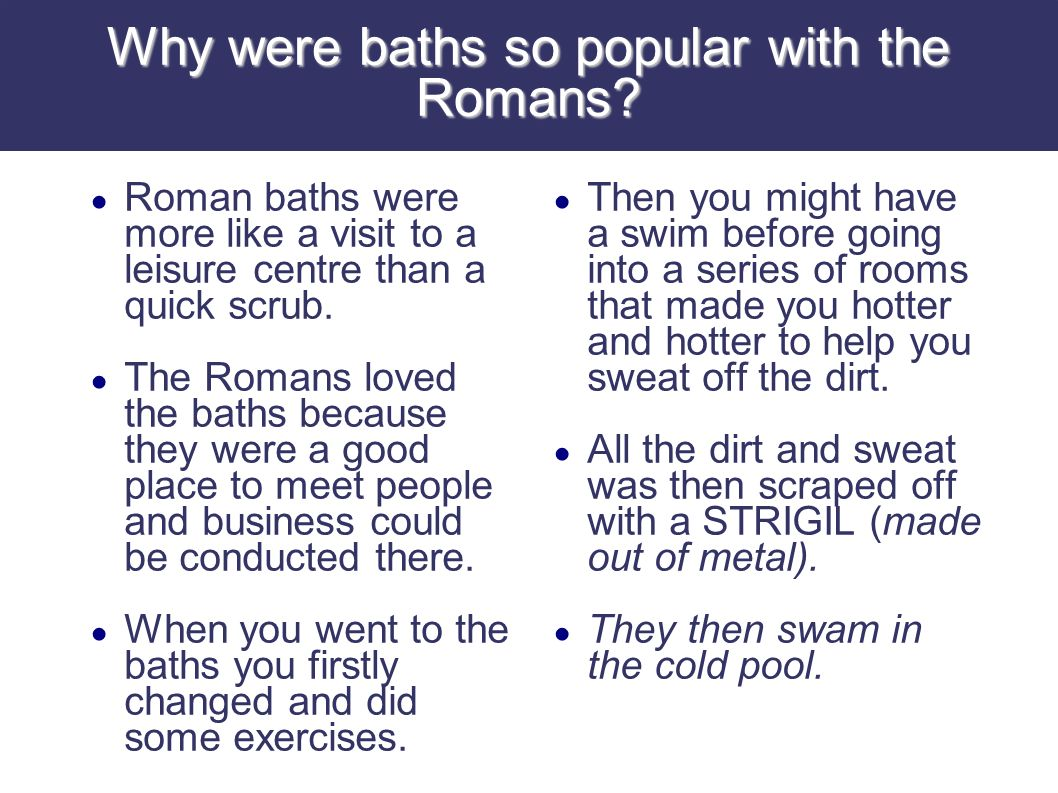Why were baths so popular with the Romans? Roman baths were more like a visit to a leisure centre than a quick scrub. The Romans loved the baths becau
