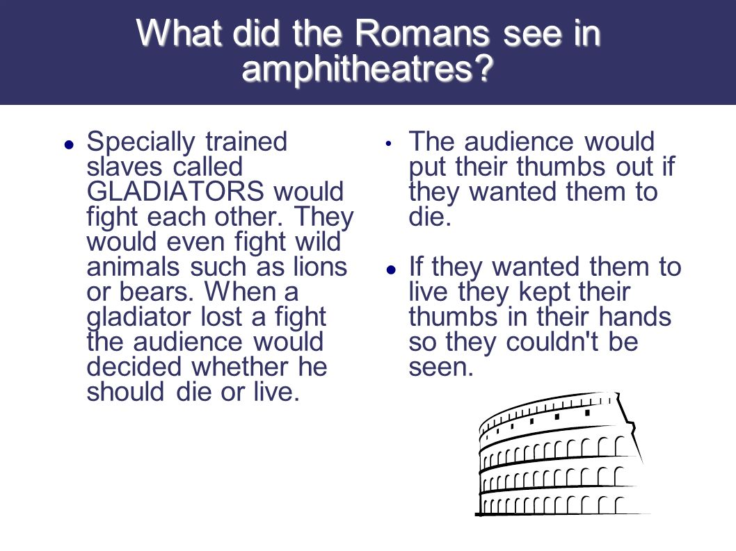 The Romans also went to the theatre to watch plays or listen to music.