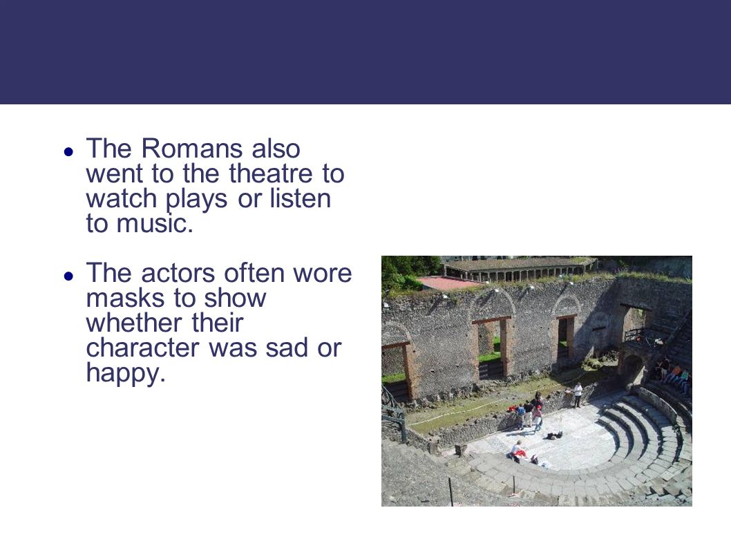 The Romans also went to the theatre to watch plays or listen to music. The actors often wore masks to show whether their character was sad or happy.
