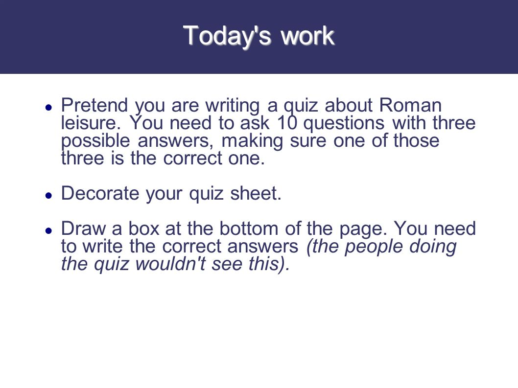 Today's work Pretend you are writing a quiz about Roman leisure. You need to ask 10 questions with three possible answers, making sure one of those th