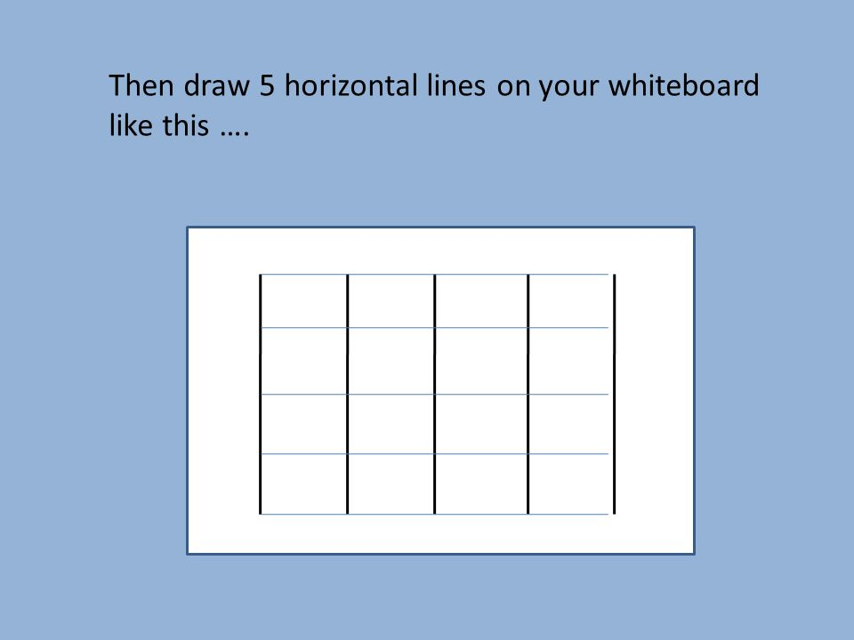 Then draw 5 horizontal lines on your whiteboard like this ….