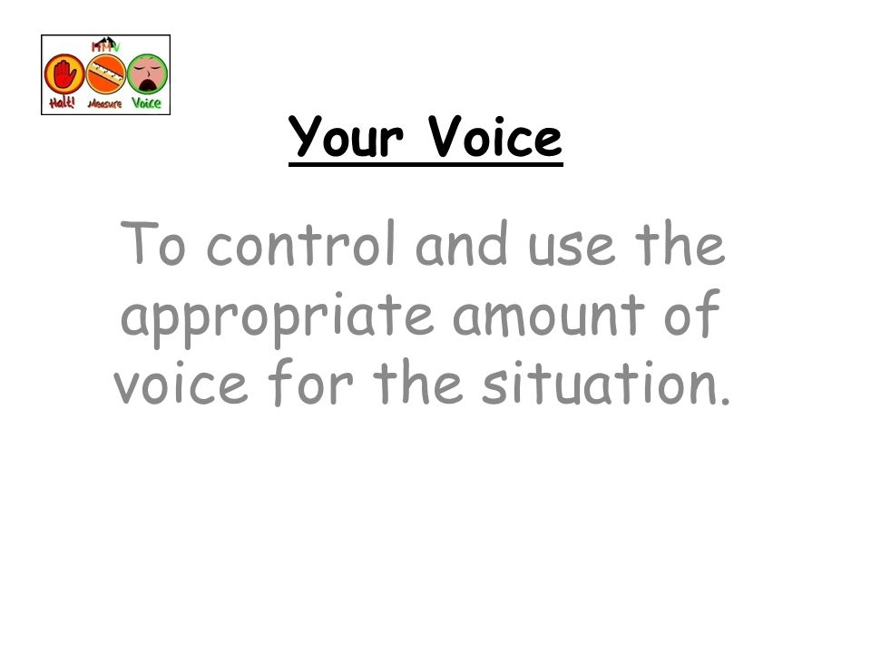 Your Voice To control and use the appropriate amount of voice for the situation.