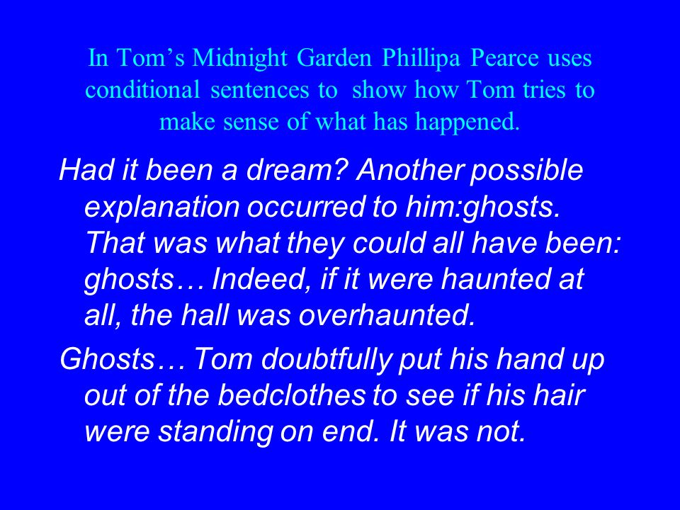 In Toms Midnight Garden Phillipa Pearce uses conditional sentences to show how Tom tries to make sense of what has happened.