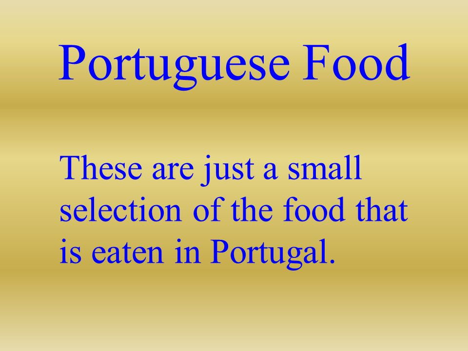 Portuguese Food These are just a small selection of the food that is eaten in Portugal.