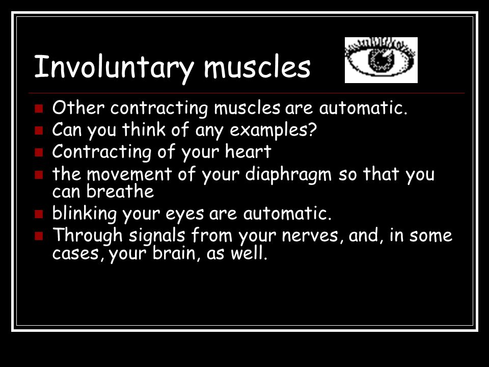 Involuntary muscles Other contracting muscles are automatic.