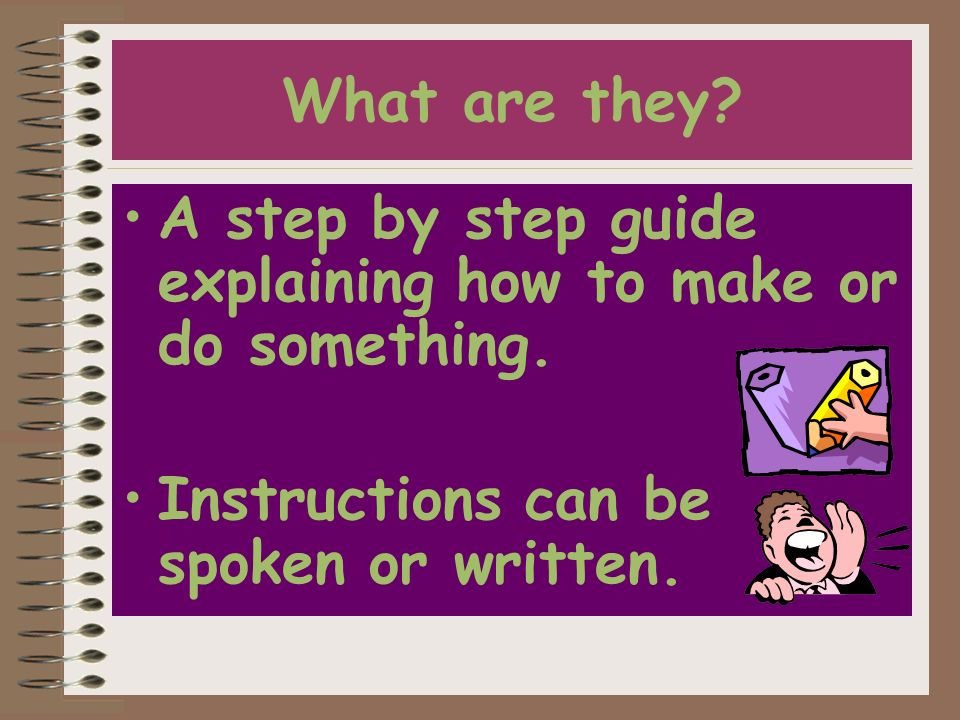 A step by step guide explaining how to make or do something. Instructions can be spoken or written.