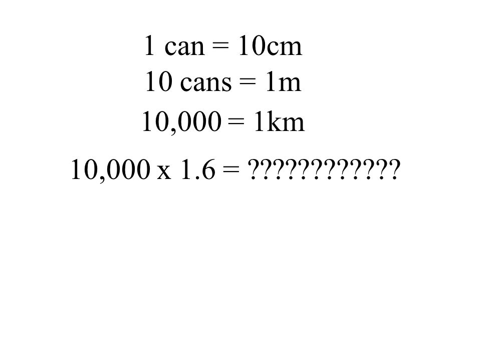 1 can = 10cm 10 cans = 1m 10,000 = 1km 10,000 x 1.6 = ????????????