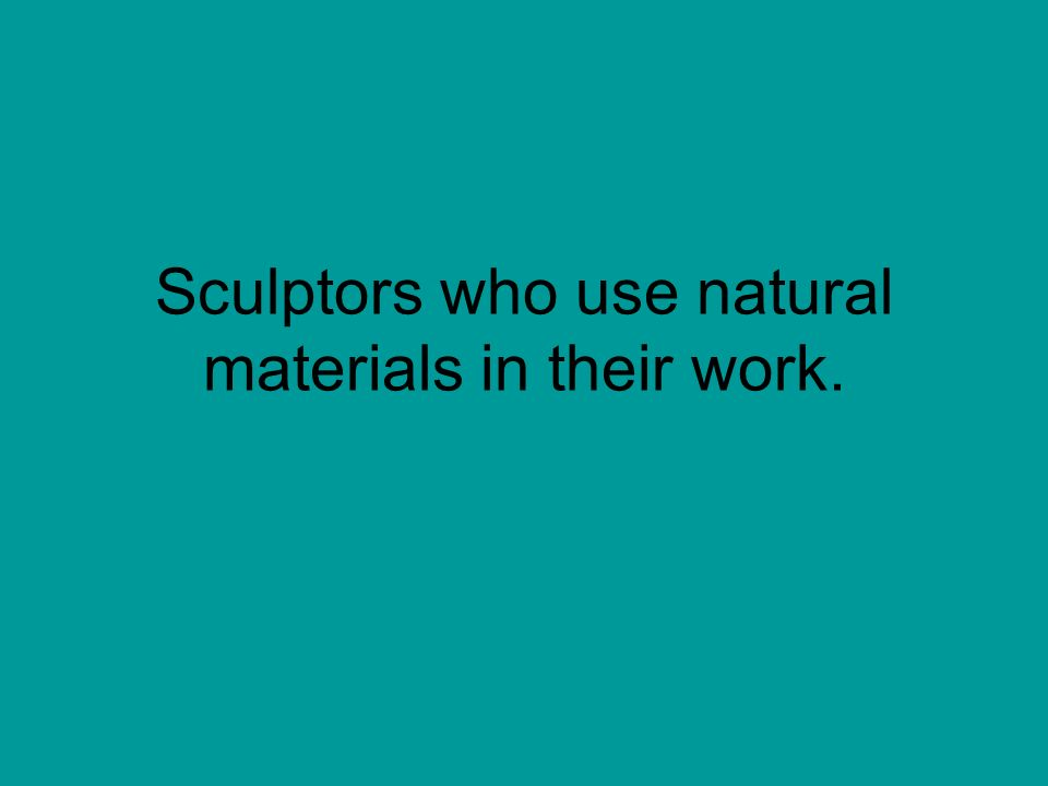 Sculptors who use natural materials in their work.