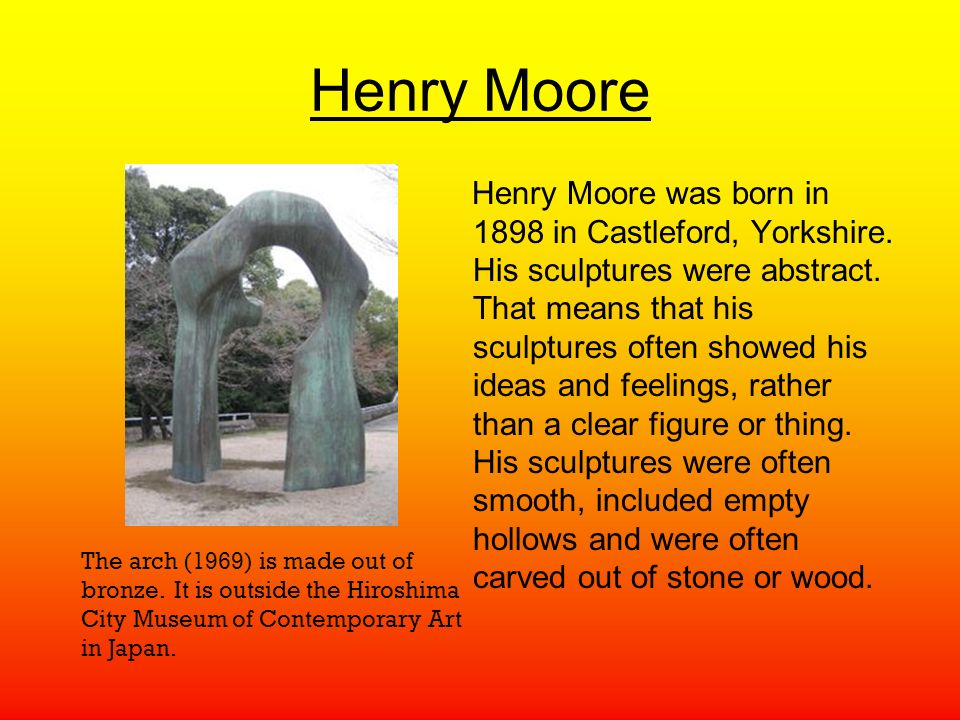 Henry Moore Henry Moore was born in 1898 in Castleford, Yorkshire.
