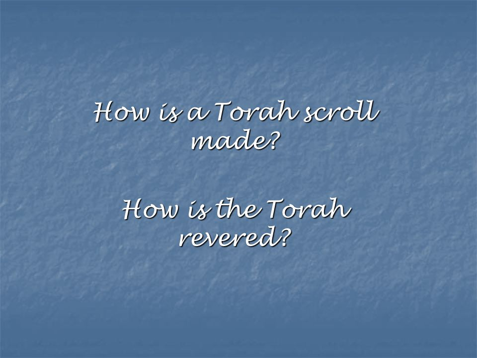 How is a Torah scroll made? How is the Torah revered?