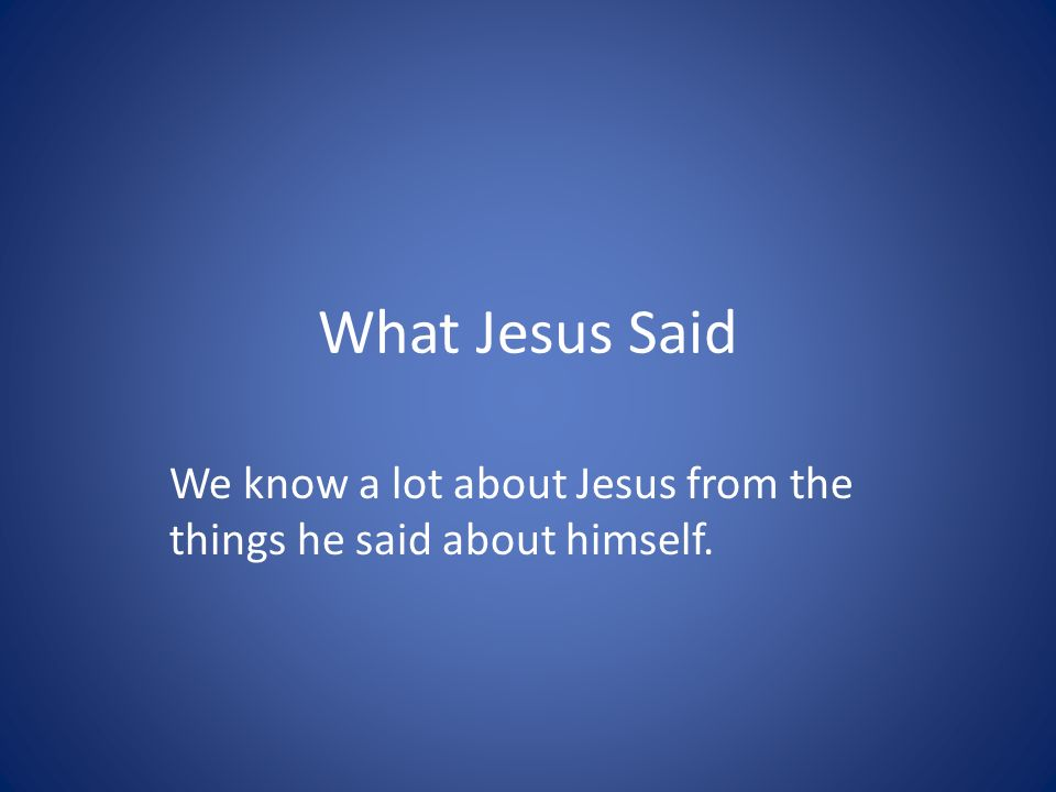 What Jesus Said We know a lot about Jesus from the things he said about himself.
