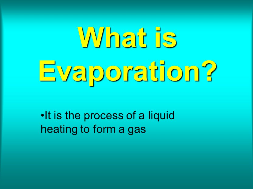 What is Evaporation? It is the process of a liquid heating to form a gas