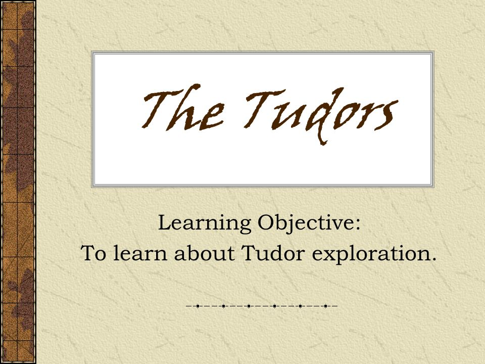 The Tudors Learning Objective: To learn about Tudor exploration.
