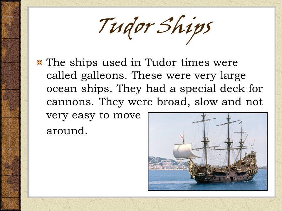 Tudor Ships The ships used in Tudor times were called galleons.