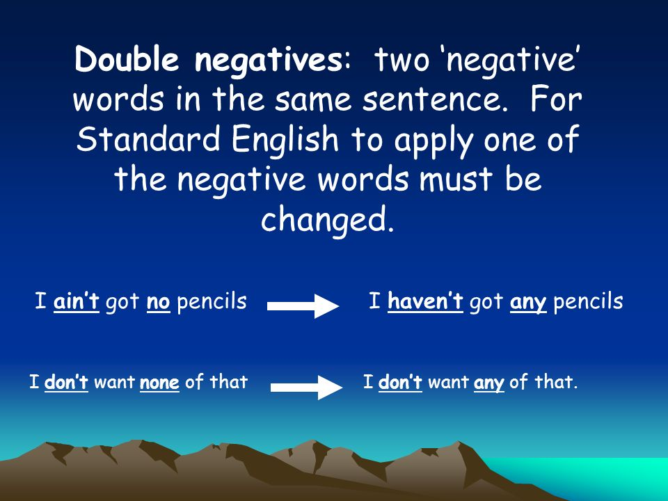 Double negatives: two negative words in the same sentence. For Standard English to apply one of the negative words must be changed. I aint got no penc