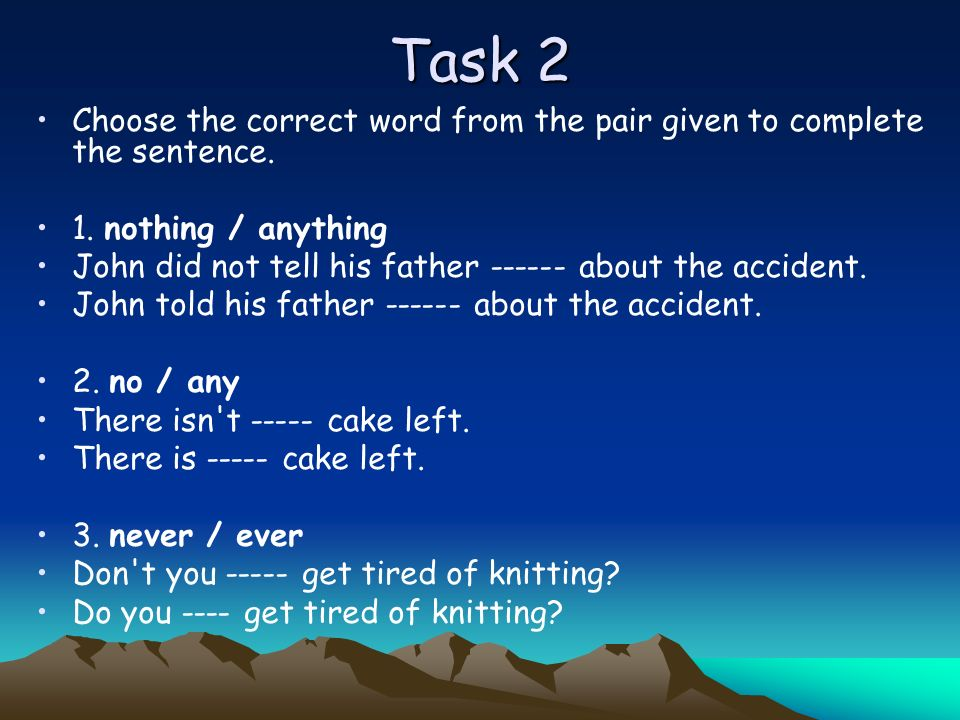 Task 2 Choose the correct word from the pair given to complete the sentence. 1. nothing / anything John did not tell his father ------ about the accid