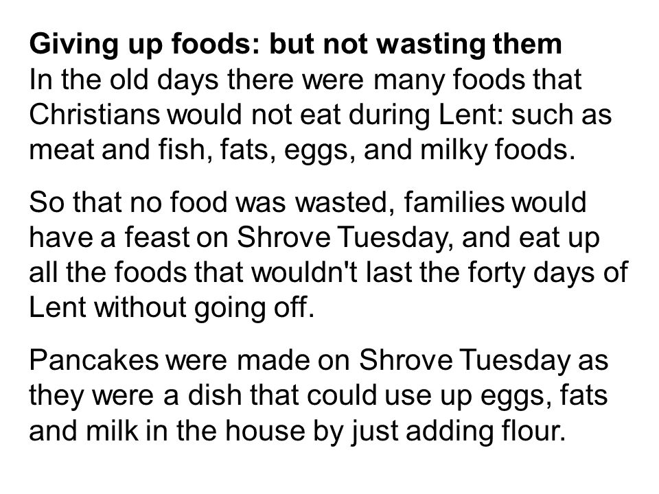 Giving up foods: but not wasting them In the old days there were many foods that Christians would not eat during Lent: such as meat and fish, fats, eg