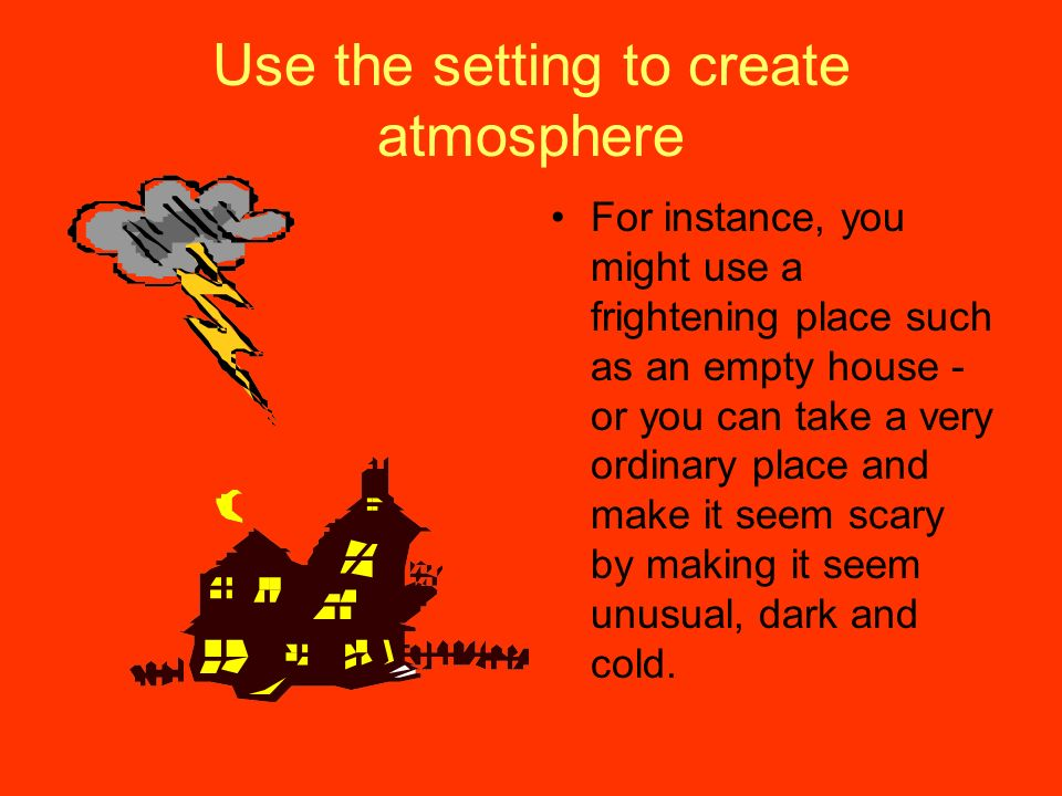 Use the setting to create atmosphere For instance, you might use a frightening place such as an empty house - or you can take a very ordinary place an